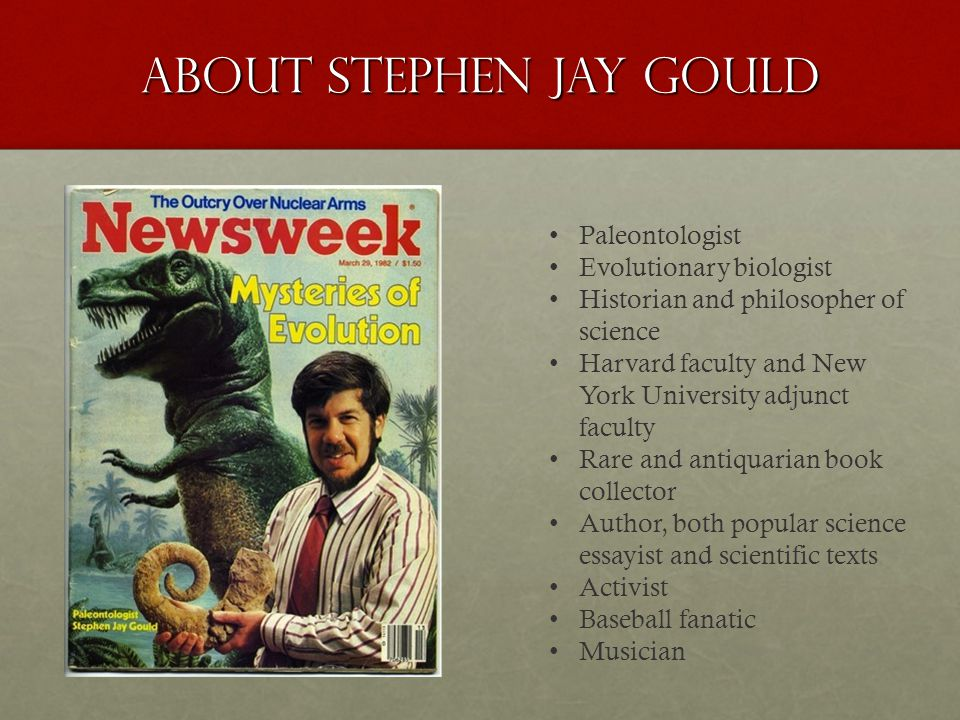 About Stephen Jay Gould Paleontologist Evolutionary biologist Historian and philosopher of science Harvard faculty and New York University adjunct faculty Rare and antiquarian book collector Author, both popular science essayist and scientific texts Activist Baseball fanatic Musician