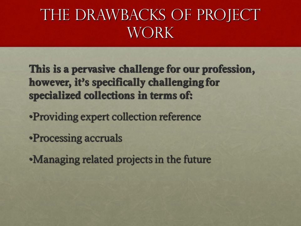 The Drawbacks of Project Work This is a pervasive challenge for our profession, however, it's specifically challenging for specialized collections in terms of: Providing expert collection referenceProviding expert collection reference Processing accrualsProcessing accruals Managing related projects in the futureManaging related projects in the future