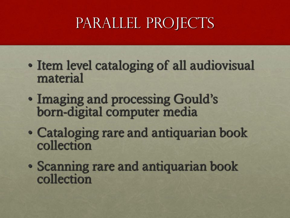 Parallel Projects Item level cataloging of all audiovisual materialItem level cataloging of all audiovisual material Imaging and processing Gould's born-digital computer mediaImaging and processing Gould's born-digital computer media Cataloging rare and antiquarian book collectionCataloging rare and antiquarian book collection Scanning rare and antiquarian book collectionScanning rare and antiquarian book collection