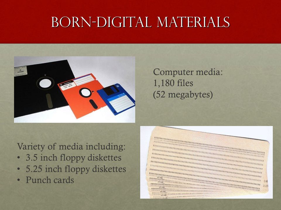 Born-Digital Materials Computer media: 1,180 files (52 megabytes) Variety of media including: 3.5 inch floppy diskettes 5.25 inch floppy diskettes Punch cards