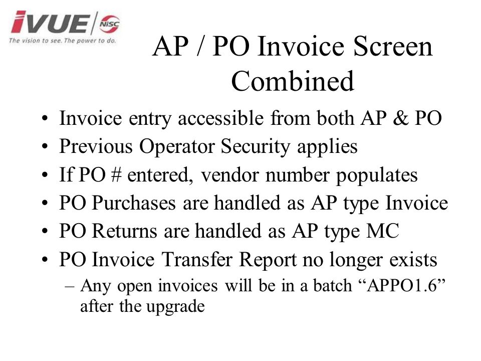 AP / PO Invoice Screen Combined Invoice entry accessible from both AP & PO Previous Operator Security applies If PO # entered, vendor number populates PO Purchases are handled as AP type Invoice PO Returns are handled as AP type MC PO Invoice Transfer Report no longer exists –Any open invoices will be in a batch APPO1.6 after the upgrade