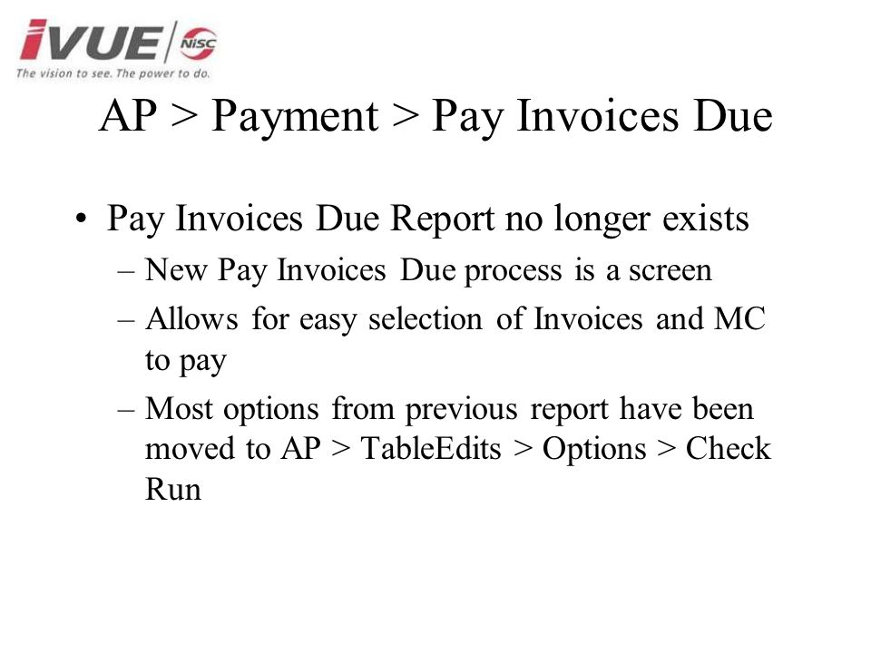 AP > Payment > Pay Invoices Due Pay Invoices Due Report no longer exists –New Pay Invoices Due process is a screen –Allows for easy selection of Invoices and MC to pay –Most options from previous report have been moved to AP > TableEdits > Options > Check Run