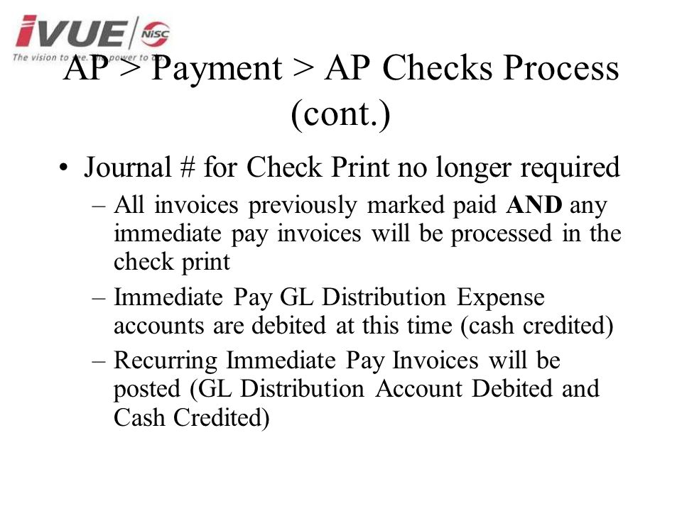 AP > Payment > AP Checks Process (cont.) Journal # for Check Print no longer required –All invoices previously marked paid AND any immediate pay invoices will be processed in the check print –Immediate Pay GL Distribution Expense accounts are debited at this time (cash credited) –Recurring Immediate Pay Invoices will be posted (GL Distribution Account Debited and Cash Credited)