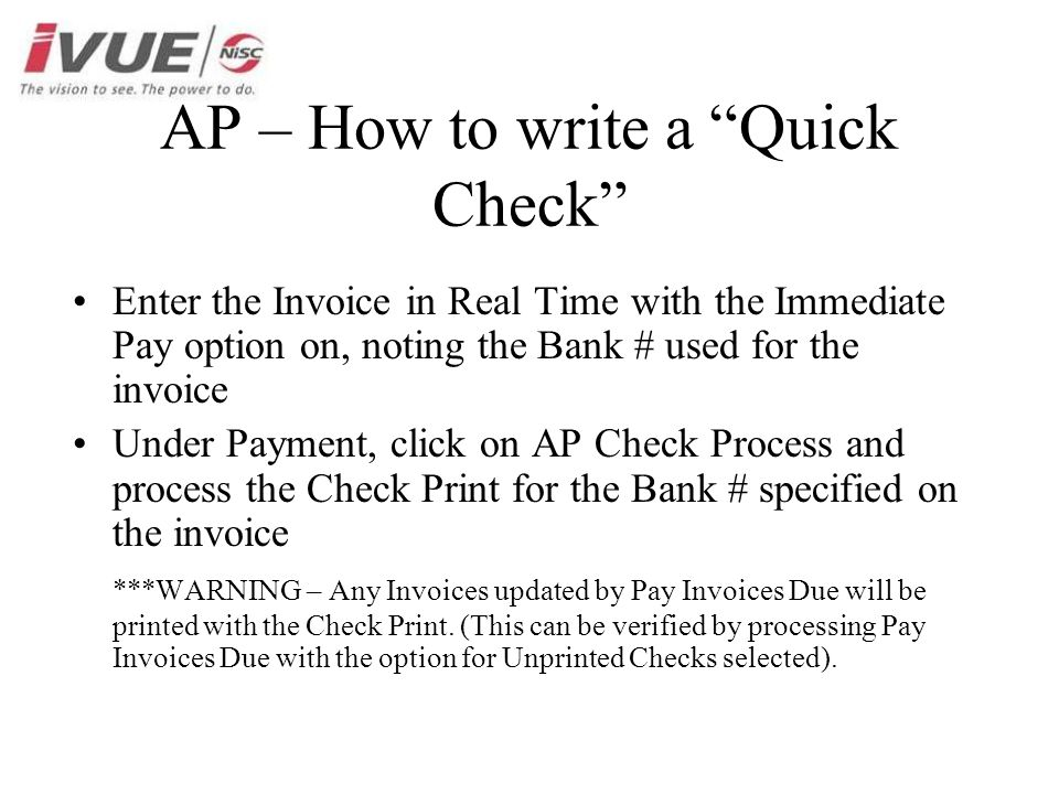 AP – How to write a Quick Check Enter the Invoice in Real Time with the Immediate Pay option on, noting the Bank # used for the invoice Under Payment, click on AP Check Process and process the Check Print for the Bank # specified on the invoice ***WARNING – Any Invoices updated by Pay Invoices Due will be printed with the Check Print.