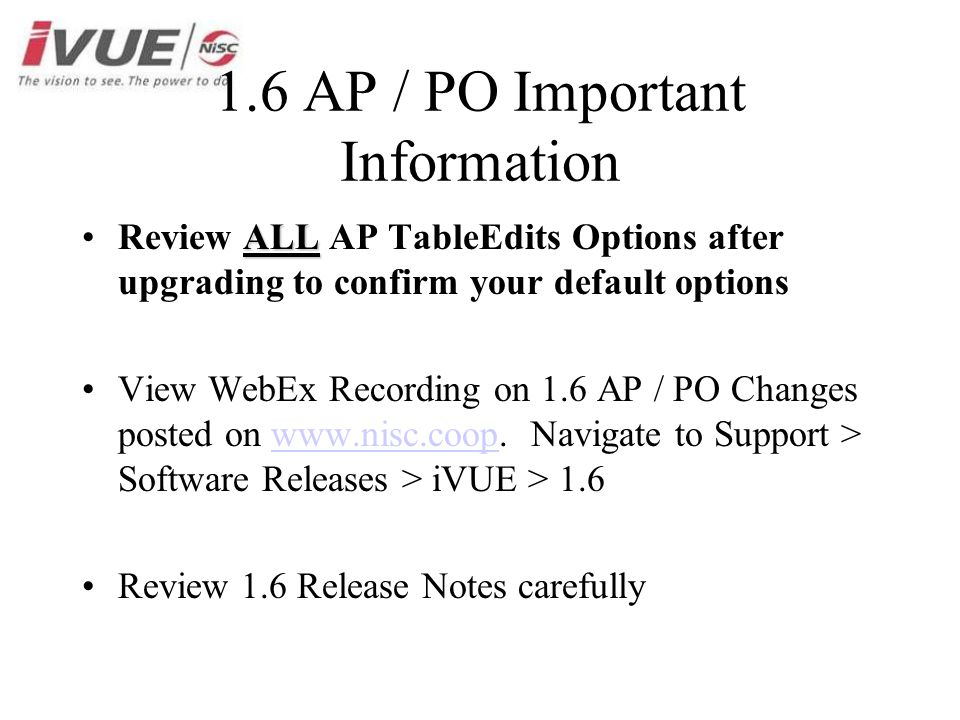 1.6 AP / PO Important Information ALLReview ALL AP TableEdits Options after upgrading to confirm your default options View WebEx Recording on 1.6 AP / PO Changes posted on www.nisc.coop.