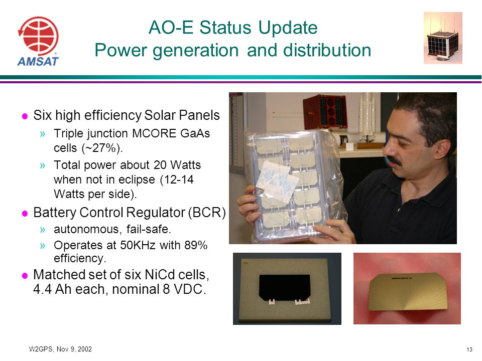13 W2GPS, Nov 9, 2002 AO-E Status Update Power generation and distribution l Six high efficiency Solar Panels »Triple junction MCORE GaAs cells (~27%).