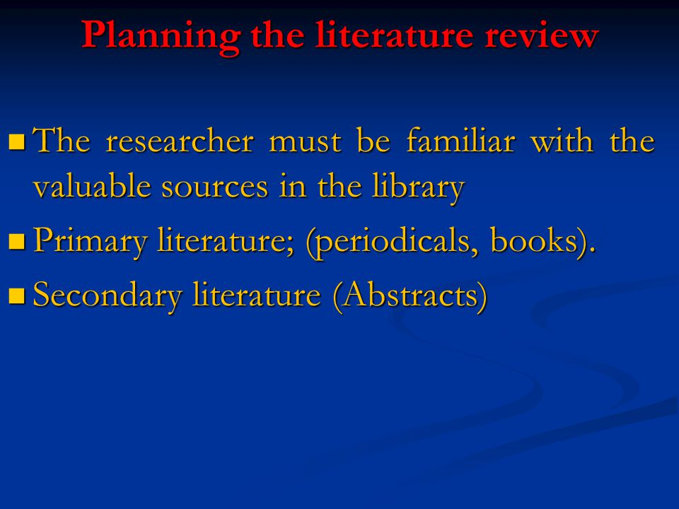 Planning the literature review The researcher must be familiar with the valuable sources in the library The researcher must be familiar with the valuable sources in the library Primary literature; (periodicals, books).