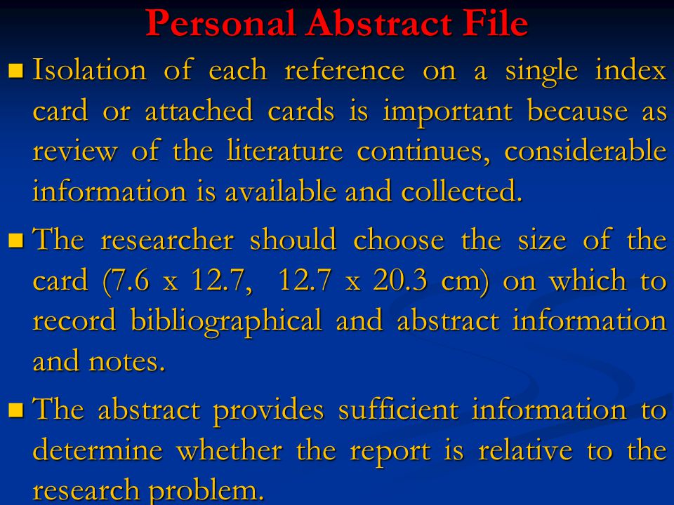 Personal Abstract File Isolation of each reference on a single index card or attached cards is important because as review of the literature continues, considerable information is available and collected.
