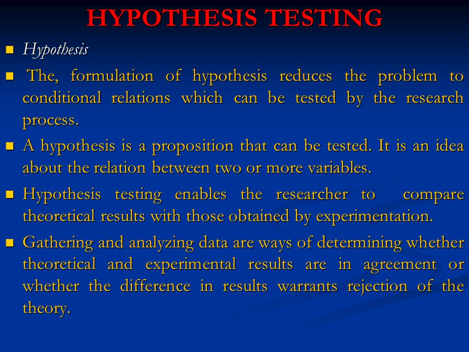 HYPOTHESIS TESTING Hypothesis Hypothesis The, formulation of hypothesis reduces the problem to conditional relations which can be tested by the research process.