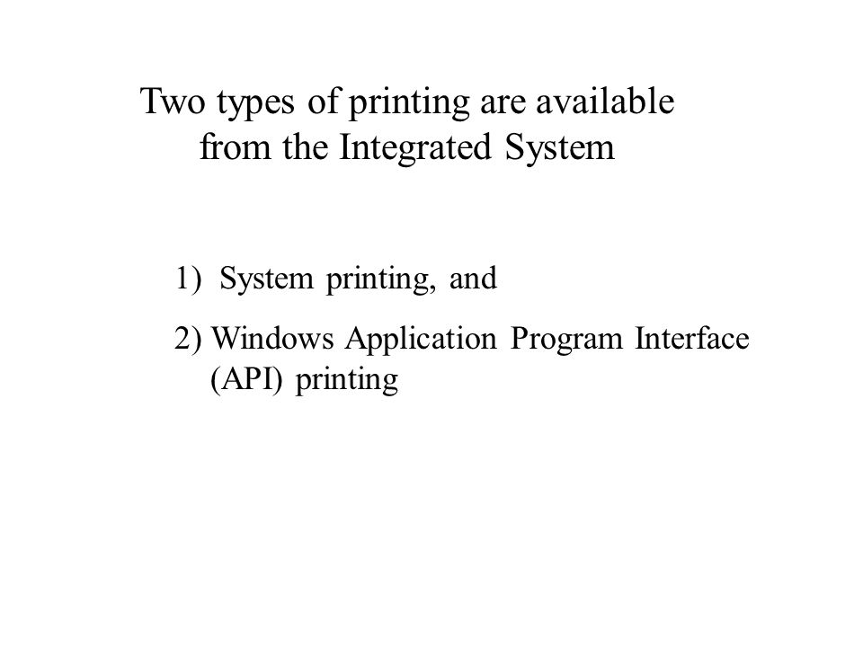 Two types of printing are available from the Integrated System 1) System printing, and 2) Windows Application Program Interface (API) printing