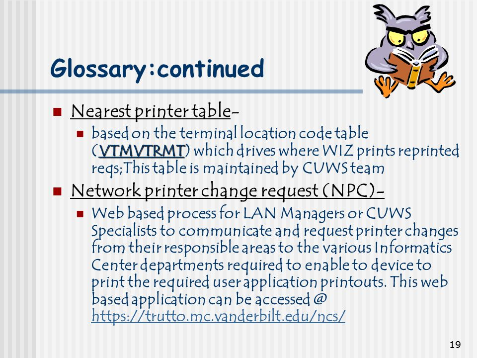 19 Glossary:continued Nearest printer table- VTMVTRMT based on the terminal location code table (VTMVTRMT) which drives where WIZ prints reprinted reqs;This table is maintained by CUWS team Network printer change request (NPC)- Web based process for LAN Managers or CUWS Specialists to communicate and request printer changes from their responsible areas to the various Informatics Center departments required to enable to device to print the required user application printouts.
