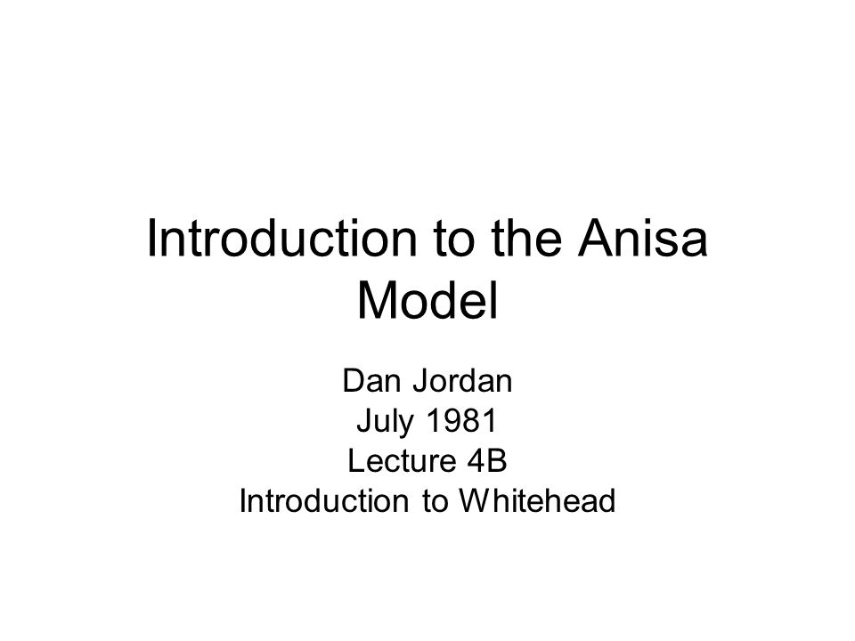 Introduction to the Anisa Model Dan Jordan July 1981 Lecture 4B Introduction to Whitehead