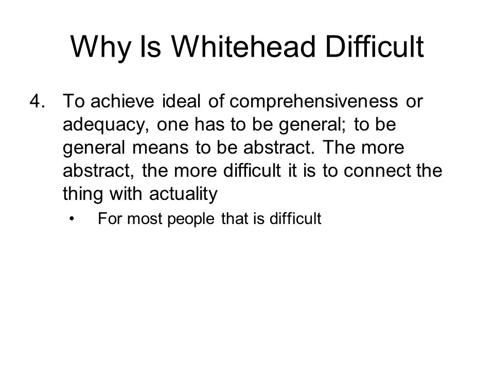 Why Is Whitehead Difficult 4.To achieve ideal of comprehensiveness or adequacy, one has to be general; to be general means to be abstract. The more ab
