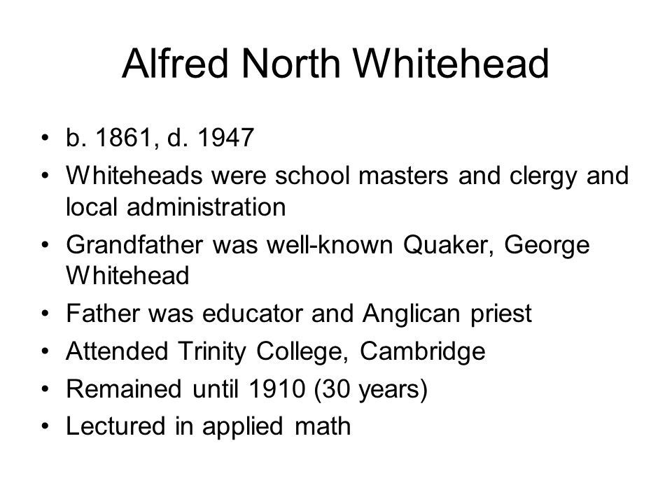 Alfred North Whitehead b. 1861, d. 1947 Whiteheads were school masters and clergy and local administration Grandfather was well-known Quaker, George W