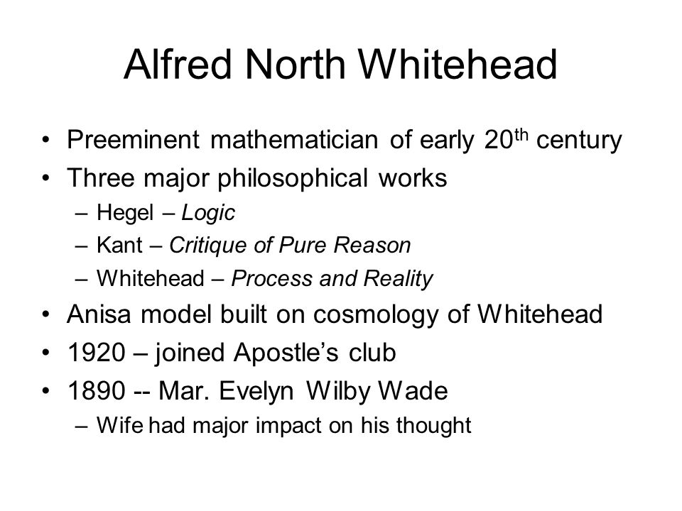 Alfred North Whitehead Preeminent mathematician of early 20 th century Three major philosophical works –Hegel – Logic –Kant – Critique of Pure Reason –Whitehead – Process and Reality Anisa model built on cosmology of Whitehead 1920 – joined Apostle's club 1890 -- Mar.