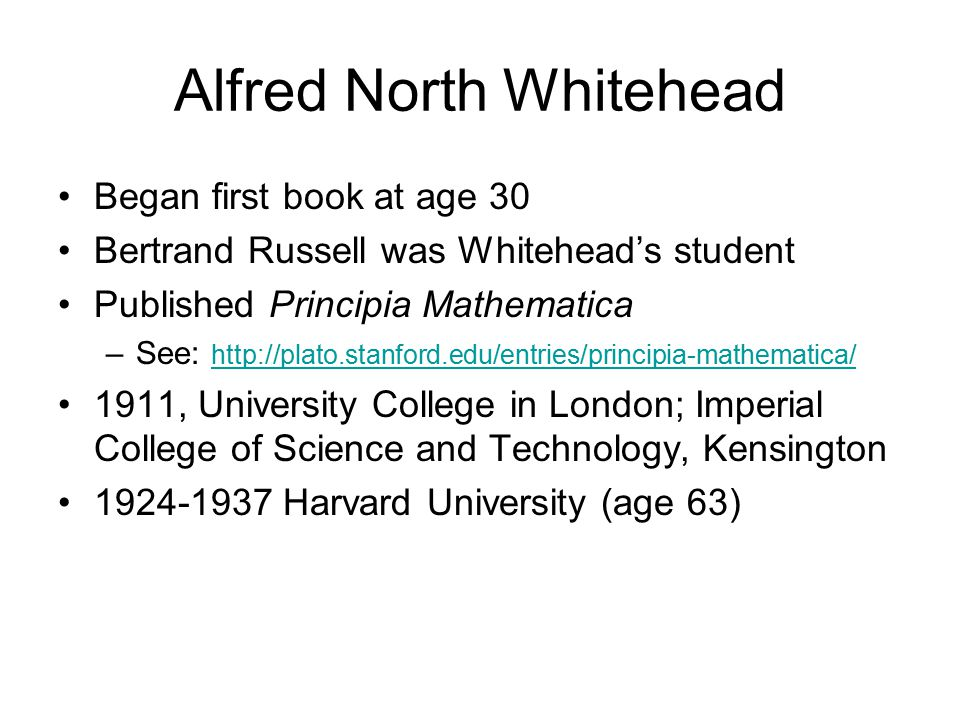 Alfred North Whitehead Began first book at age 30 Bertrand Russell was Whitehead's student Published Principia Mathematica –See: http://plato.stanford.edu/entries/principia-mathematica/ http://plato.stanford.edu/entries/principia-mathematica/ 1911, University College in London; Imperial College of Science and Technology, Kensington 1924-1937 Harvard University (age 63)
