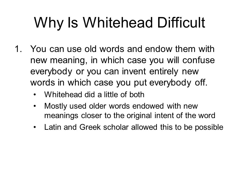 Why Is Whitehead Difficult 1.You can use old words and endow them with new meaning, in which case you will confuse everybody or you can invent entirely new words in which case you put everybody off.