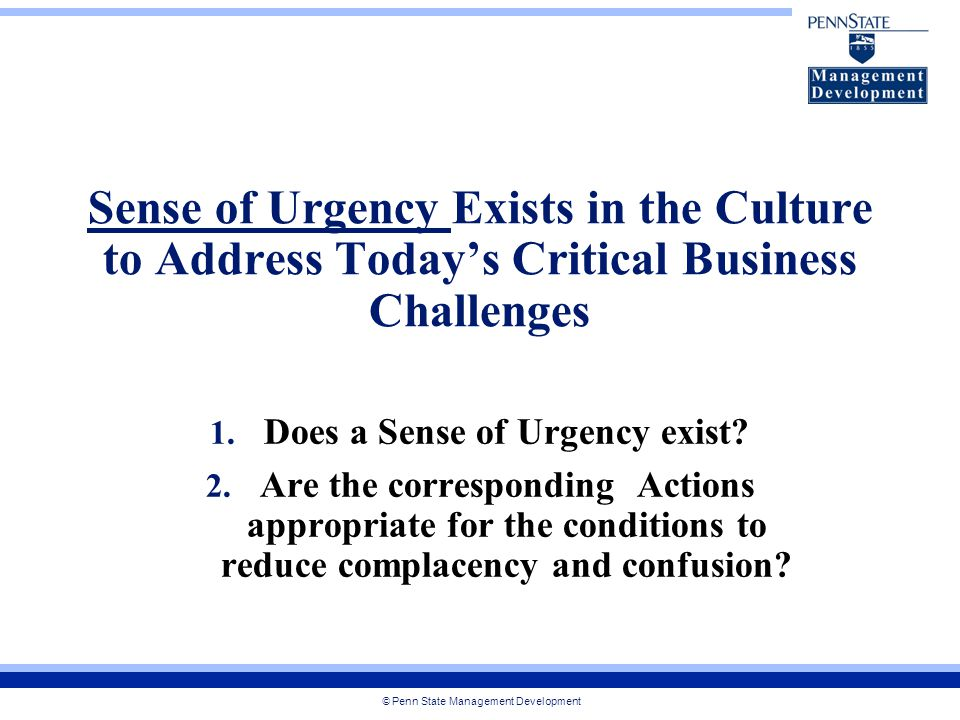 © Penn State Management Development Sense of Urgency Exists in the Culture to Address Today's Critical Business Challenges 1.
