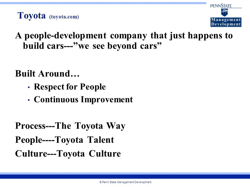 © Penn State Management Development A people-development company that just happens to build cars--- we see beyond cars Built Around… Respect for People Continuous Improvement Process---The Toyota Way People----Toyota Talent Culture---Toyota Culture Toyota (toyota.com)
