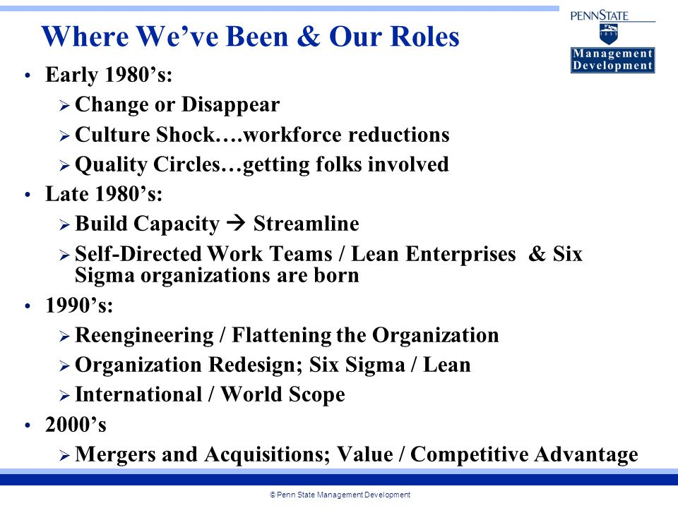 © Penn State Management Development Where We've Been & Our Roles Early 1980's:  Change or Disappear  Culture Shock….workforce reductions  Quality Circles…getting folks involved Late 1980's:  Build Capacity  Streamline  Self-Directed Work Teams / Lean Enterprises & Six Sigma organizations are born 1990's:  Reengineering / Flattening the Organization  Organization Redesign; Six Sigma / Lean  International / World Scope 2000's  Mergers and Acquisitions; Value / Competitive Advantage