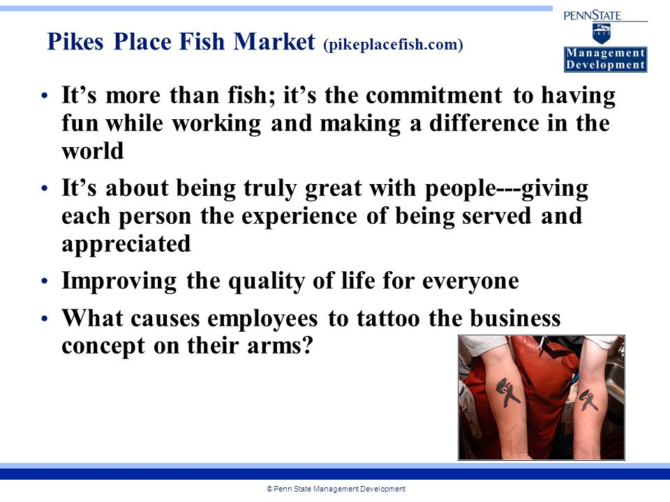 © Penn State Management Development It's more than fish; it's the commitment to having fun while working and making a difference in the world It's about being truly great with people---giving each person the experience of being served and appreciated Improving the quality of life for everyone What causes employees to tattoo the business concept on their arms.