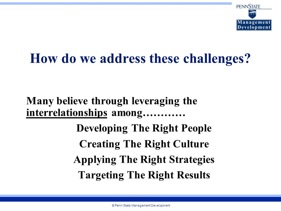 © Penn State Management Development How do we address these challenges.