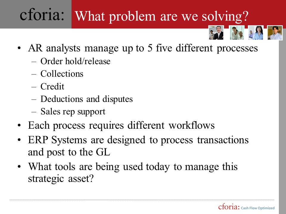 cforia: Current AR Tools Outlook/Notes Ticklers Collaboration Contacts AR system Ticklers (?) Notes Contacts(?) AR Inquiries Invoice reprint Order hold/release Credit limit changes Word Letters Internal collaboration Paper Aging reports Statements Notes (?) Ticklers (?) Deduction folders Excel Account analysis Internal collaboration Deductions(?) Internet POD's Banking information Customer web sites Fax Machines Collaboration Imaging Systems Documentation Network Drives Store customer information Credit eRam, etc.