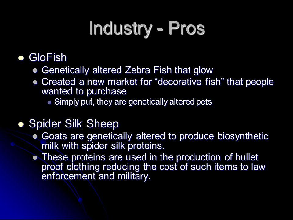 "Industry - Pros GloFish GloFish Genetically altered Zebra Fish that glow Genetically altered Zebra Fish that glow Created a new market for ""decorative"