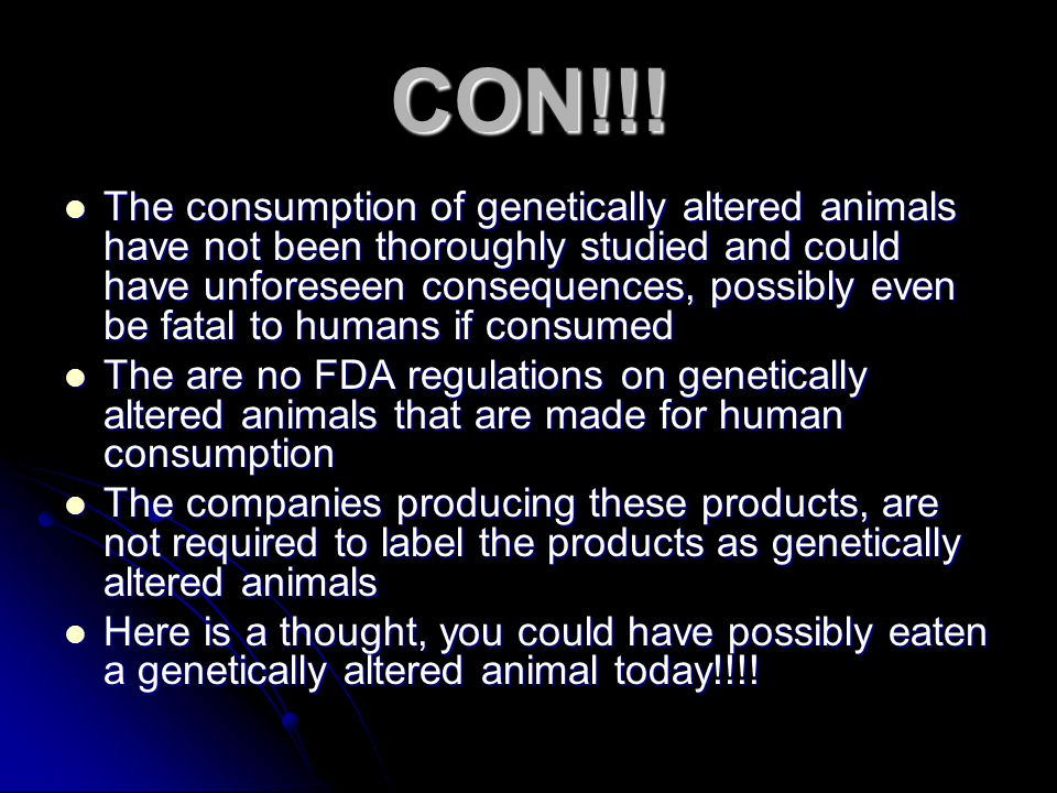 CON!!! The consumption of genetically altered animals have not been thoroughly studied and could have unforeseen consequences, possibly even be fatal