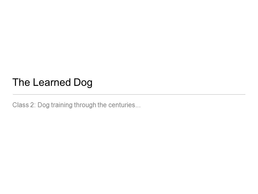 The Learned Dog Class 2: Dog training through the centuries...