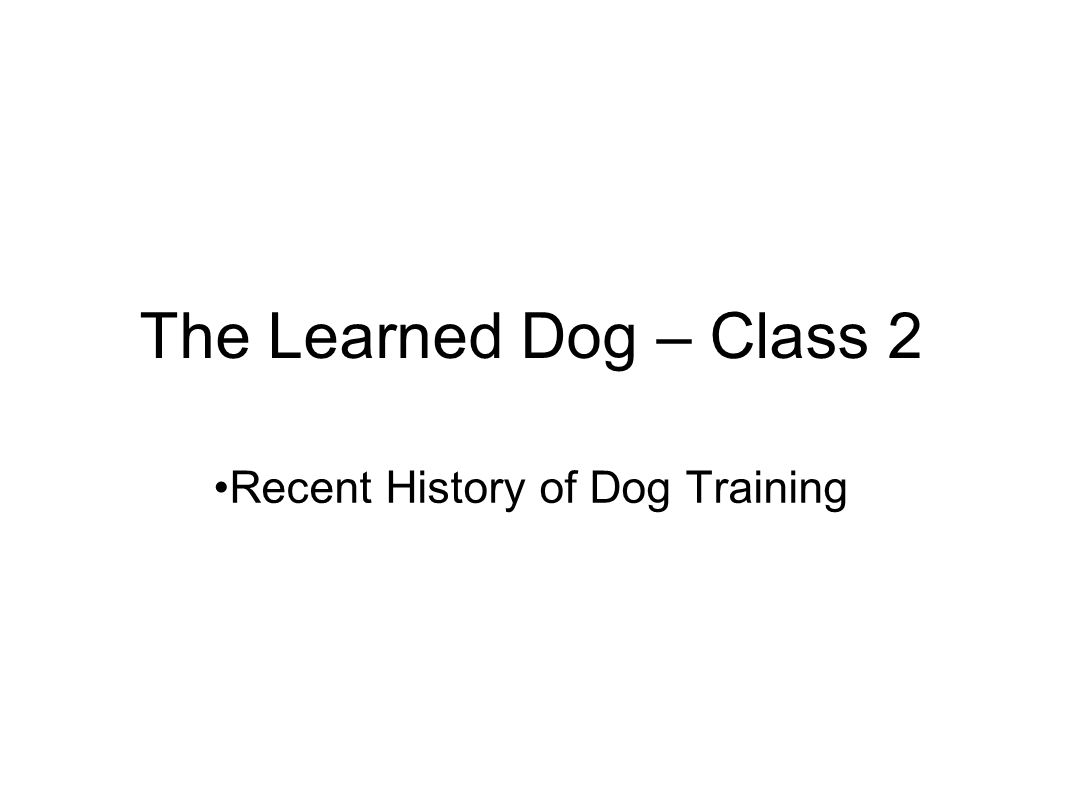 The Learned Dog – Class 2 Recent History of Dog Training