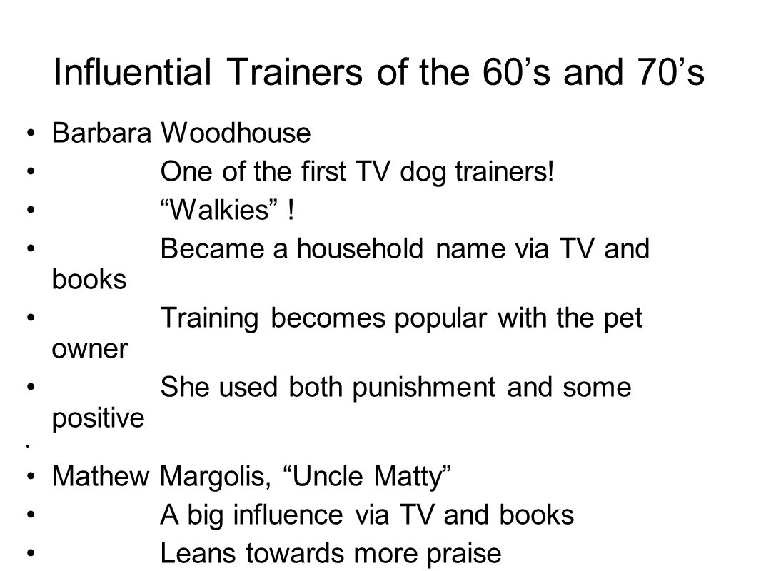 Influential Trainers of the 60's and 70's Barbara Woodhouse One of the first TV dog trainers.