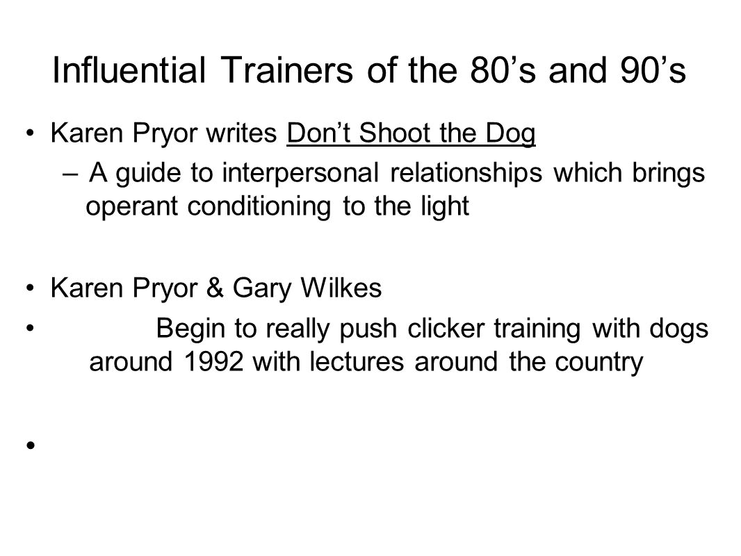 Influential Trainers of the 80's and 90's Karen Pryor writes Don't Shoot the Dog –A guide to interpersonal relationships which brings operant conditioning to the light Karen Pryor & Gary Wilkes Begin to really push clicker training with dogs around 1992 with lectures around the country