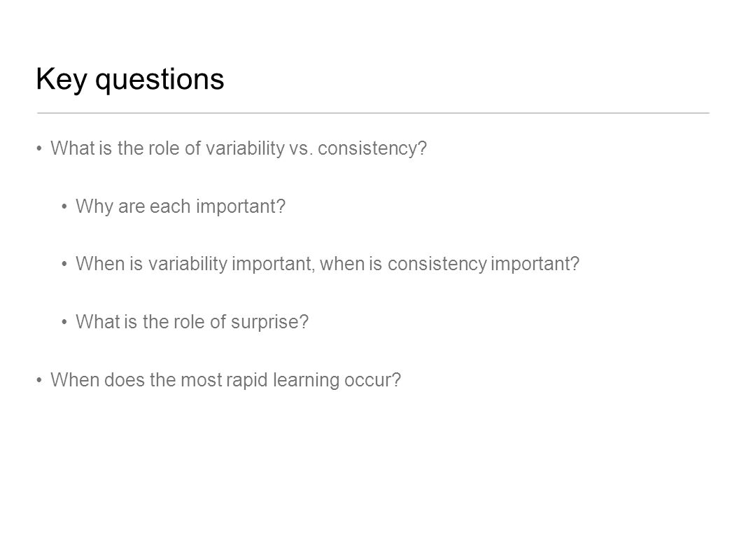 Key questions What is the role of variability vs. consistency.