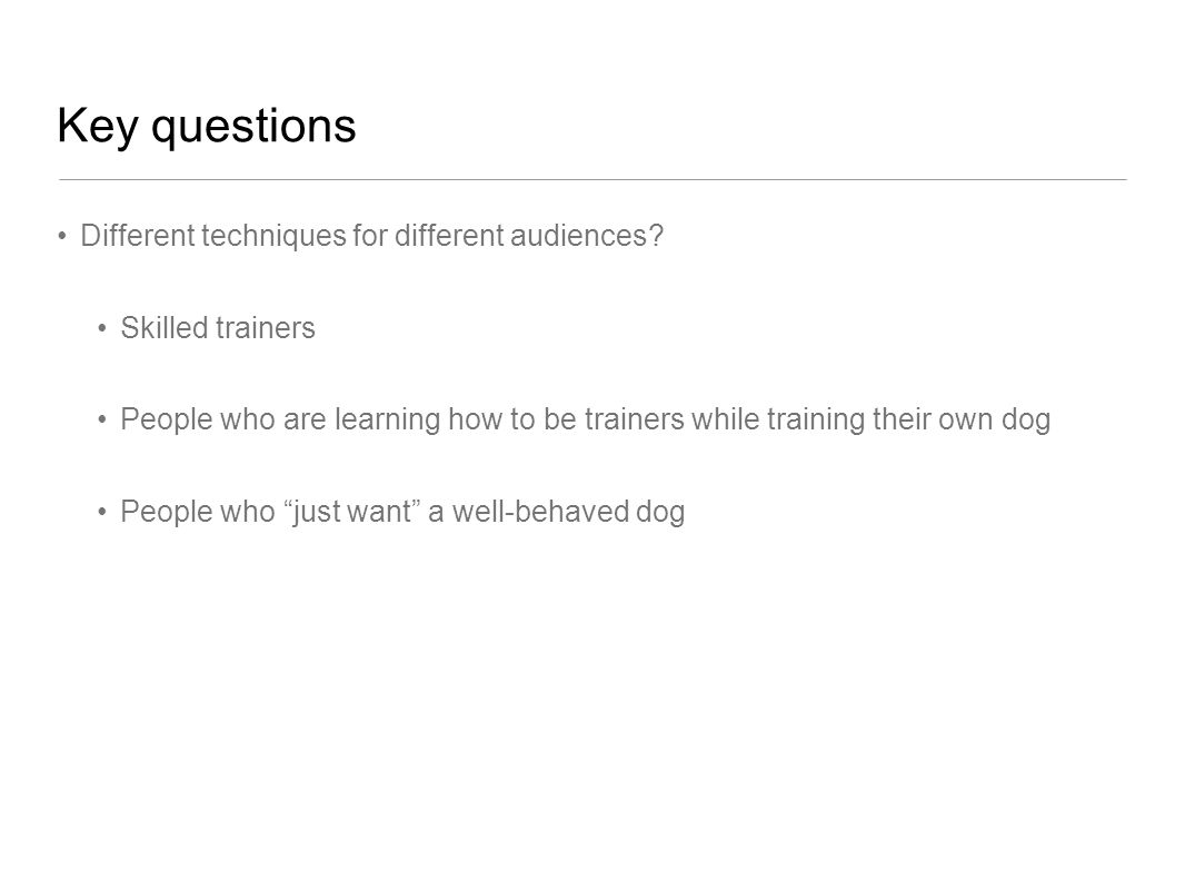 Key questions Different techniques for different audiences? Skilled trainers People who are learning how to be trainers while training their own dog P