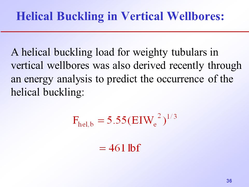 36 Helical Buckling in Vertical Wellbores: A helical buckling load for weighty tubulars in vertical wellbores was also derived recently through an ene