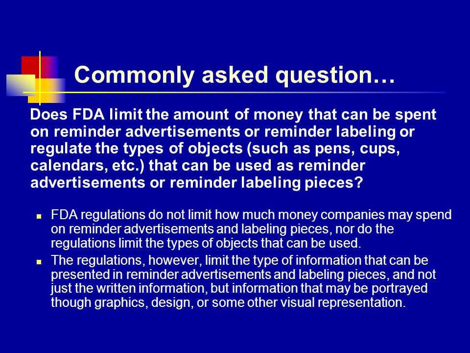 Commonly asked question… Does FDA limit the amount of money that can be spent on reminder advertisements or reminder labeling or regulate the types of