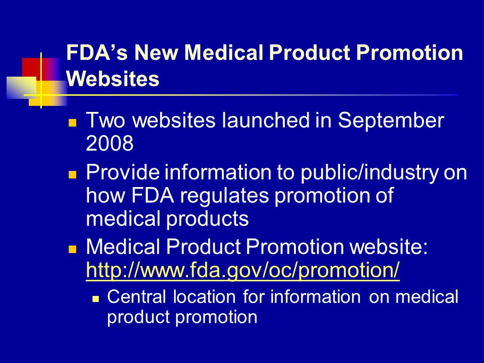 FDA's New Medical Product Promotion Websites Two websites launched in September 2008 Provide information to public/industry on how FDA regulates promo