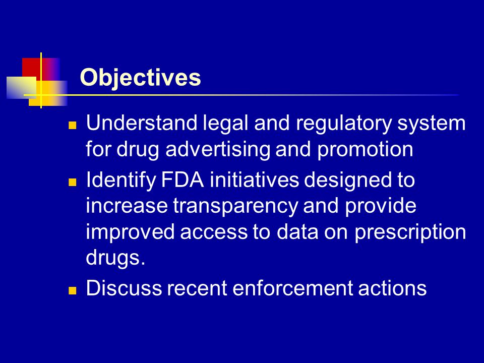 Objectives Understand legal and regulatory system for drug advertising and promotion Identify FDA initiatives designed to increase transparency and pr