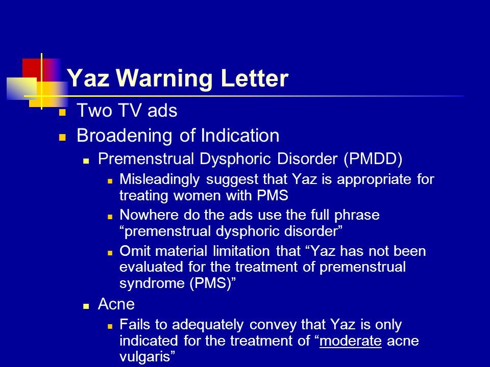 Yaz Warning Letter Two TV ads Broadening of Indication Premenstrual Dysphoric Disorder (PMDD) Misleadingly suggest that Yaz is appropriate for treatin