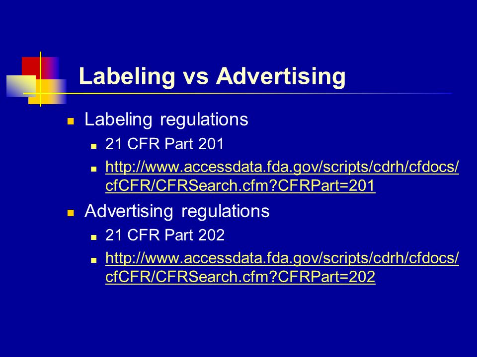 Labeling vs Advertising Labeling regulations 21 CFR Part 201 http://www.accessdata.fda.gov/scripts/cdrh/cfdocs/ cfCFR/CFRSearch.cfm CFRPart=201 http://www.accessdata.fda.gov/scripts/cdrh/cfdocs/ cfCFR/CFRSearch.cfm CFRPart=201 Advertising regulations 21 CFR Part 202 http://www.accessdata.fda.gov/scripts/cdrh/cfdocs/ cfCFR/CFRSearch.cfm CFRPart=202 http://www.accessdata.fda.gov/scripts/cdrh/cfdocs/ cfCFR/CFRSearch.cfm CFRPart=202