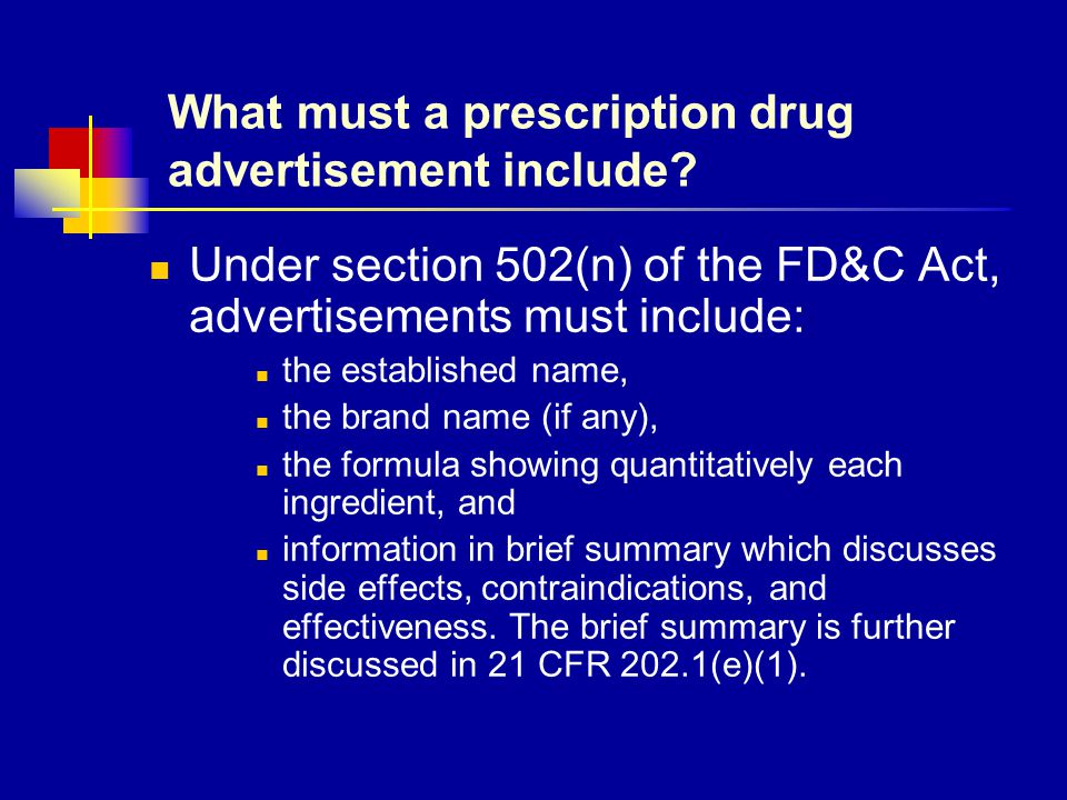 What must a prescription drug advertisement include? Under section 502(n) of the FD&C Act, advertisements must include: the established name, the bran