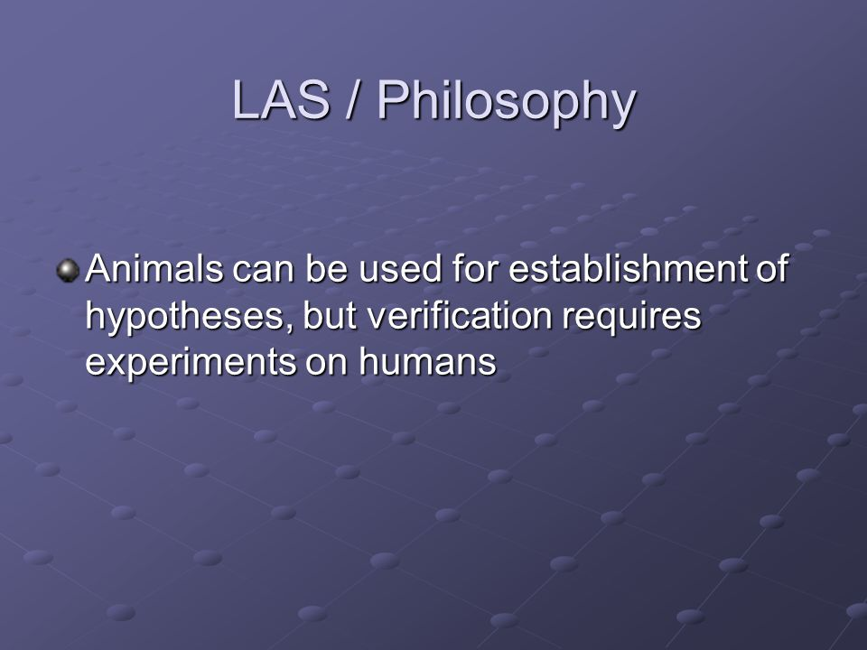 LAS / Philosophy Animals can be used for establishment of hypotheses, but verification requires experiments on humans