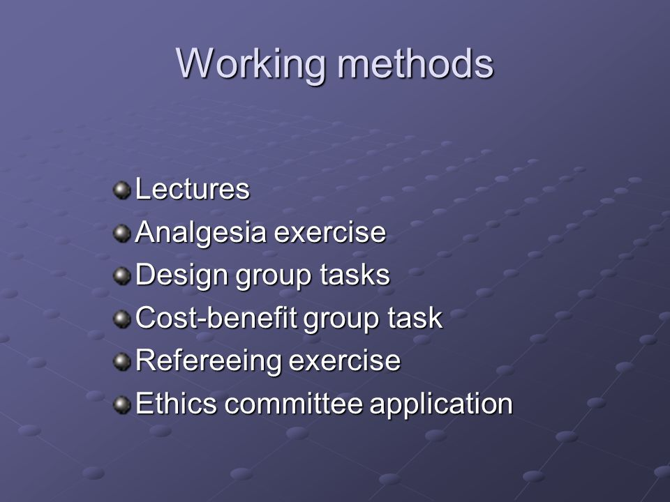 Working methods Lectures Analgesia exercise Design group tasks Cost-benefit group task Refereeing exercise Ethics committee application