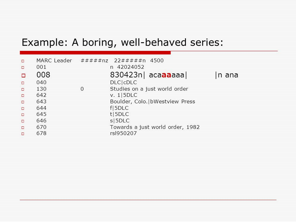 Example: A boring, well-behaved series:  MARC Leader#####nz 22#####n 4500  001 n 42024052  008 830423n| acaaaaaa| |n ana  040 DLC|cDLC  130 0Stud