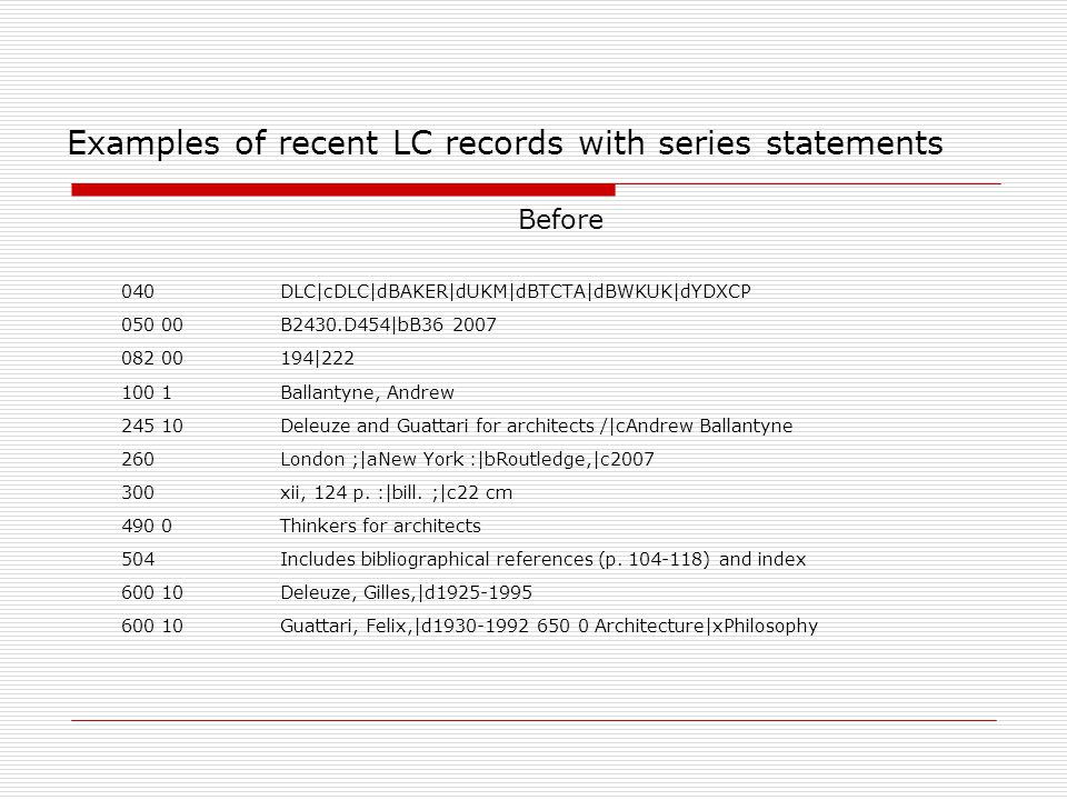 Examples of recent LC records with series statements  Before  040DLC|cDLC|dBAKER|dUKM|dBTCTA|dBWKUK|dYDXCP  050 00B2430.D454|bB36 2007  082 00 194