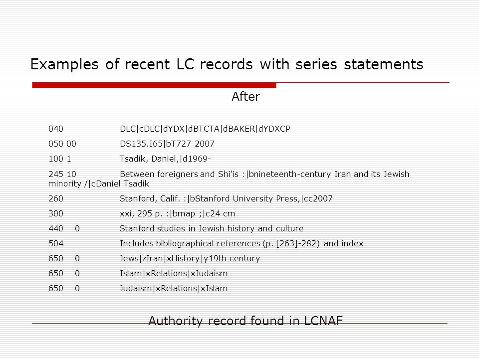 Examples of recent LC records with series statements  After  040 DLC|cDLC|dYDX|dBTCTA|dBAKER|dYDXCP  050 00 DS135.I65|bT727 2007  100 1 Tsadik, Da