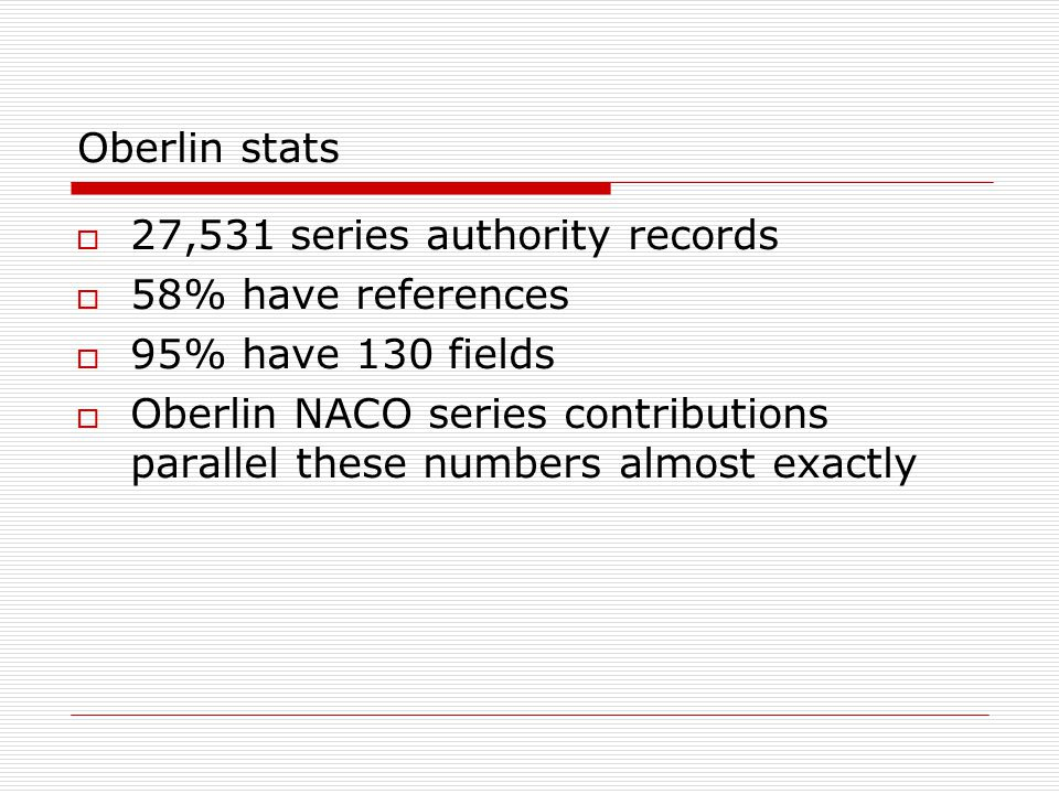 Oberlin stats  27,531 series authority records  58% have references  95% have 130 fields  Oberlin NACO series contributions parallel these numbers