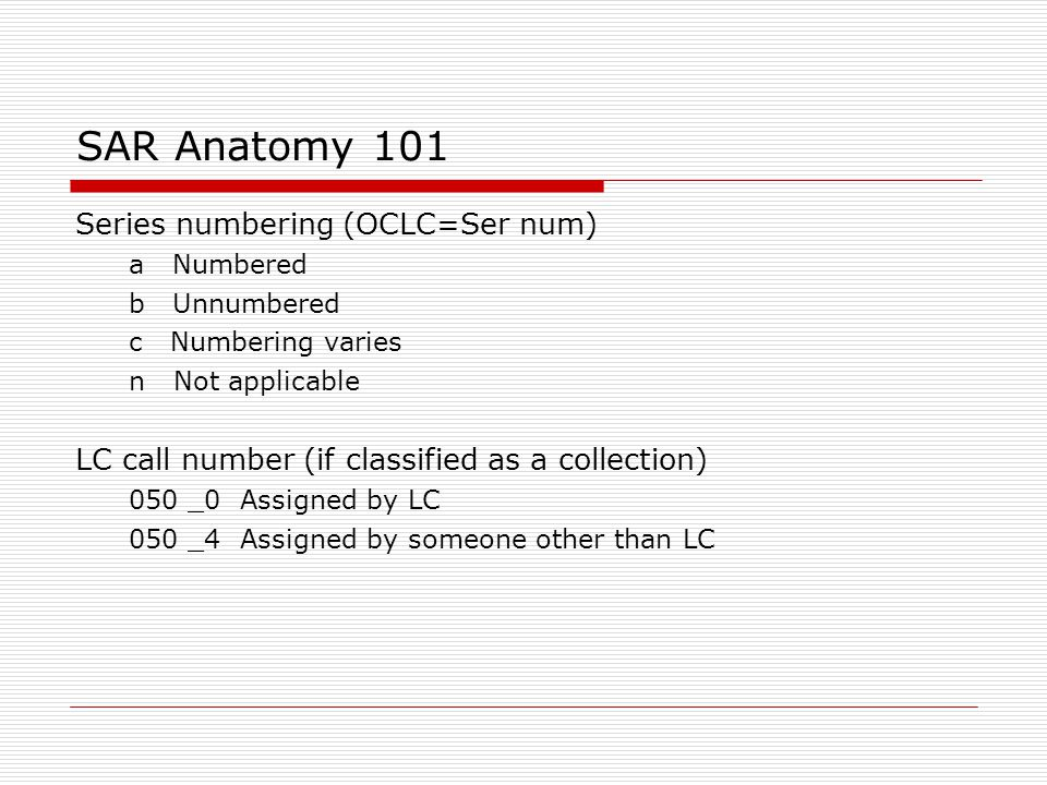 SAR Anatomy 101 Series numbering (OCLC=Ser num) ‏ a Numbered b Unnumbered c Numbering varies n Not applicable LC call number (if classified as a colle
