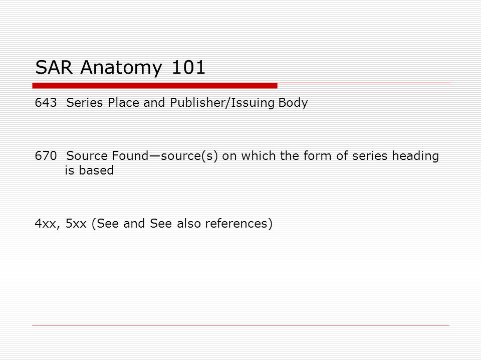 SAR Anatomy 101 643 Series Place and Publisher/Issuing Body 670 Source Found—source(s) on which the form of series heading is based 4xx, 5xx (See and